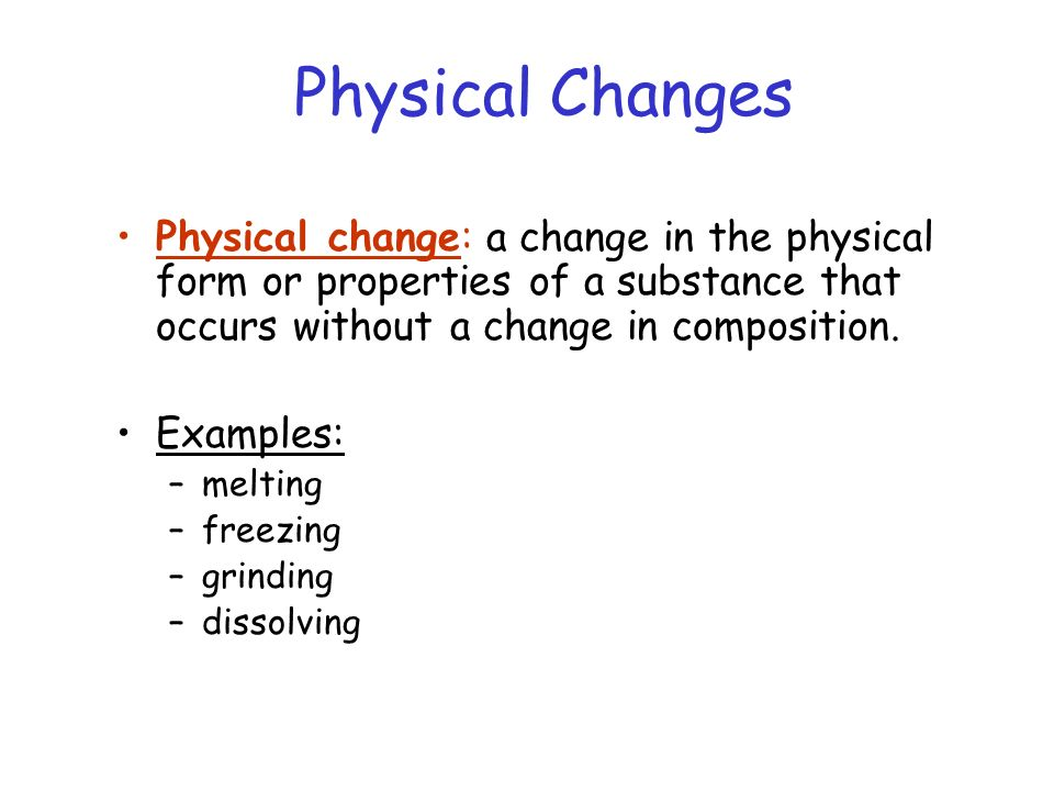 Physical Changes Physical change: a change in the physical form or properties of a substance that occurs without a change in composition.