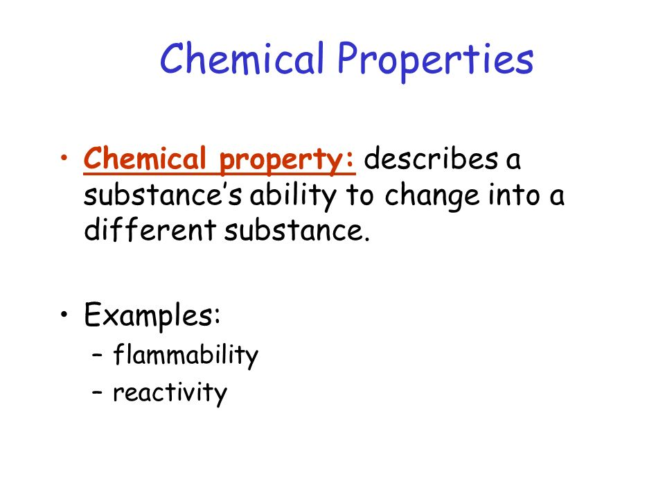 Chemical Properties Chemical property: describes a substance's ability to change into a different substance.
