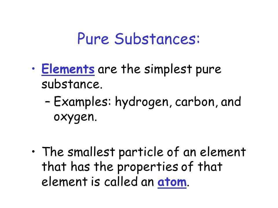 Pure Substances: Elements are the simplest pure substance.