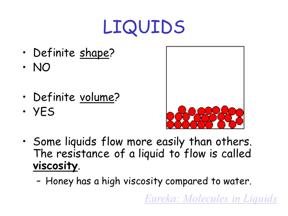 LIQUIDS Definite shape NO Definite volume YES