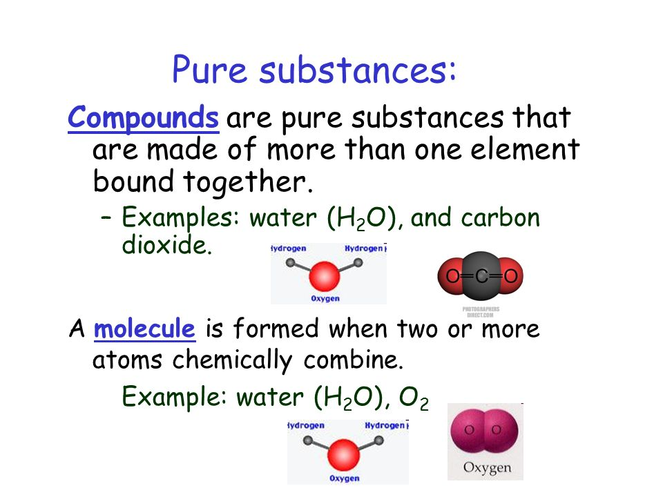 Pure substances: Compounds are pure substances that are made of more than one element bound together.