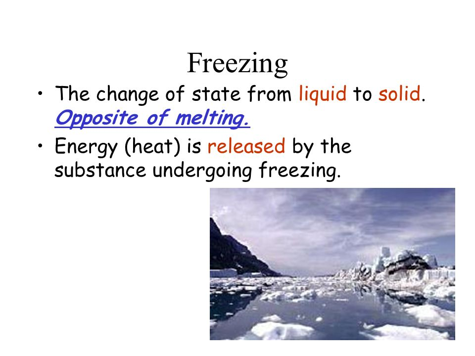 Freezing The change of state from liquid to solid.