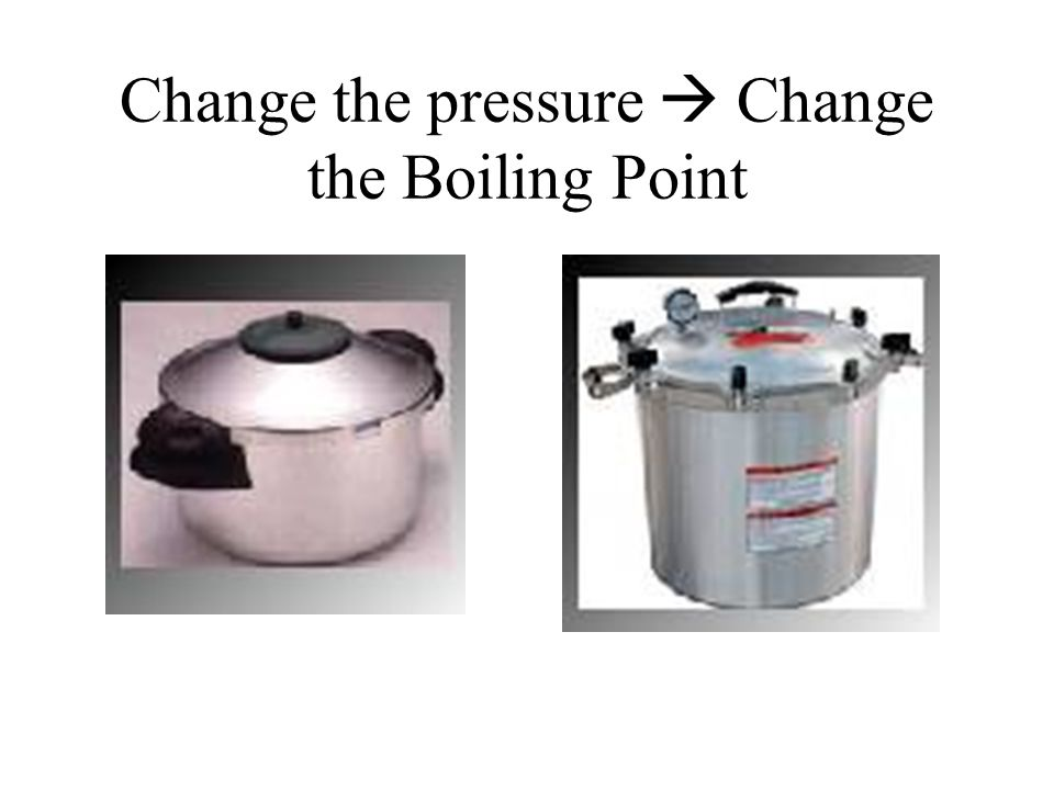 Change the pressure  Change the Boiling Point
