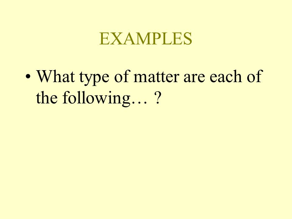 EXAMPLES What type of matter are each of the following…