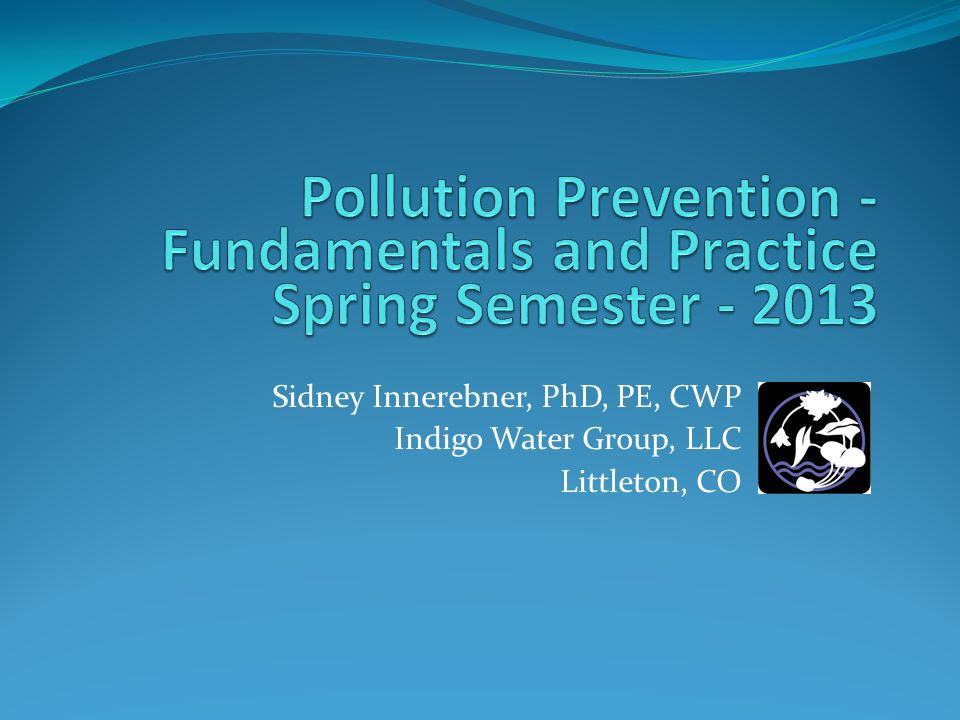 3/25/2017 Pollution Prevention - Fundamentals and Practice Spring Semester - 2013. Sidney Innerebner, PhD, PE, CWP.