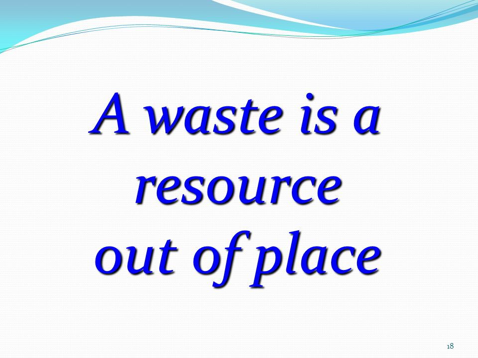 3/25/2017 A waste is a resource out of place