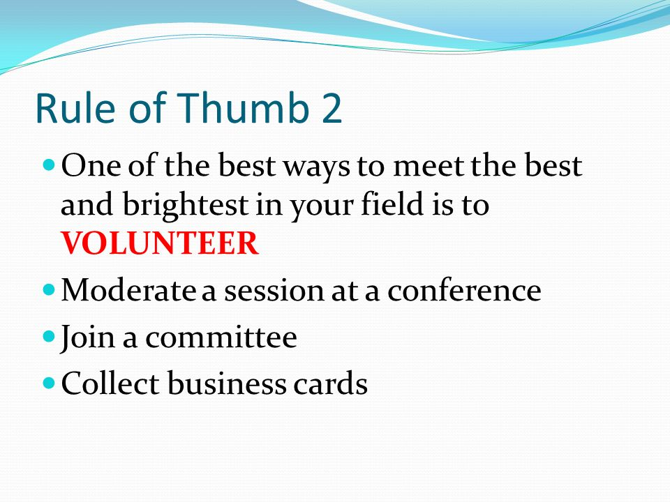 Rule of Thumb 2 One of the best ways to meet the best and brightest in your field is to VOLUNTEER. Moderate a session at a conference.