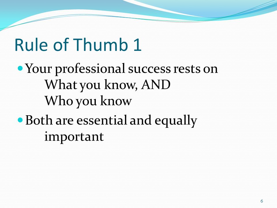 3/25/2017 Rule of Thumb 1. Your professional success rests on What you know, AND Who you know.