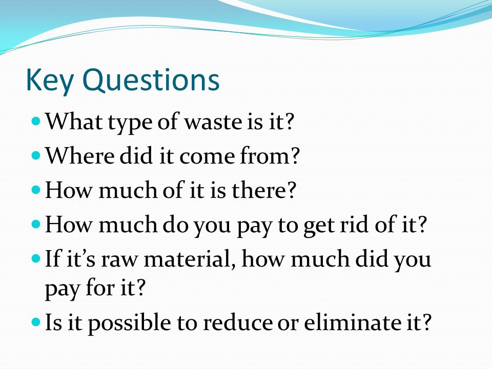 Key Questions What type of waste is it Where did it come from