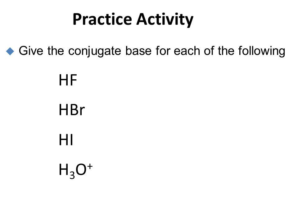 Practice Activity HF HBr HI H3O+