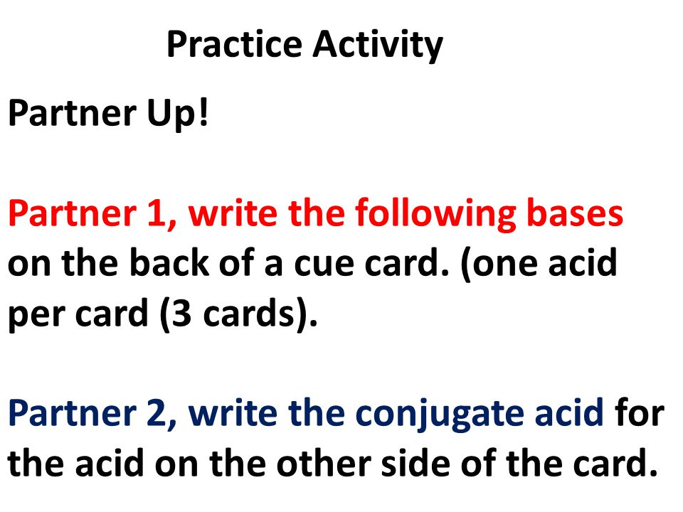 Practice Activity Partner Up! Partner 1, write the following bases on the back of a cue card. (one acid per card (3 cards).