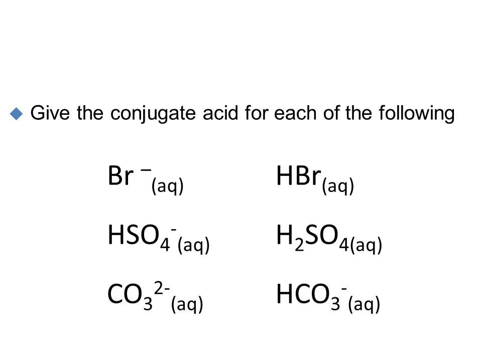 Br –(aq) HSO4-(aq) CO32-(aq) HBr(aq) H2SO4(aq) HCO3-(aq)