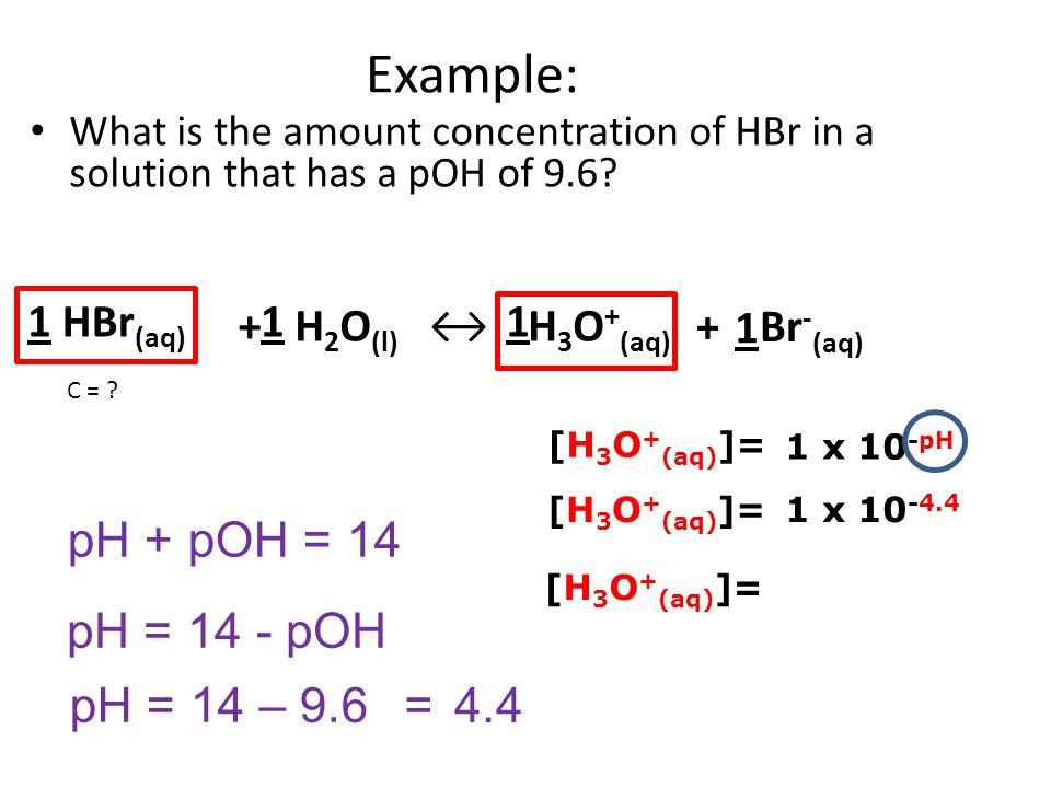 Example: pH + pOH = 14 pH = 14 - pOH pH = 14 – 9.6 = 4.4 1 HBr(aq) + 1