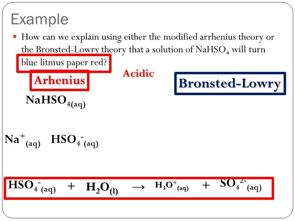 Example Bronsted-Lowry Arhenius NaHSO4(aq) Na+(aq) HSO4-(aq) SO42-(aq)