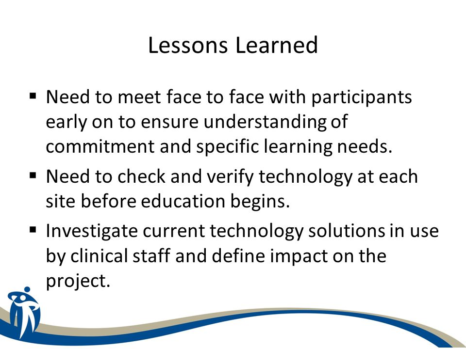 Lessons Learned Need to meet face to face with participants early on to ensure understanding of commitment and specific learning needs.