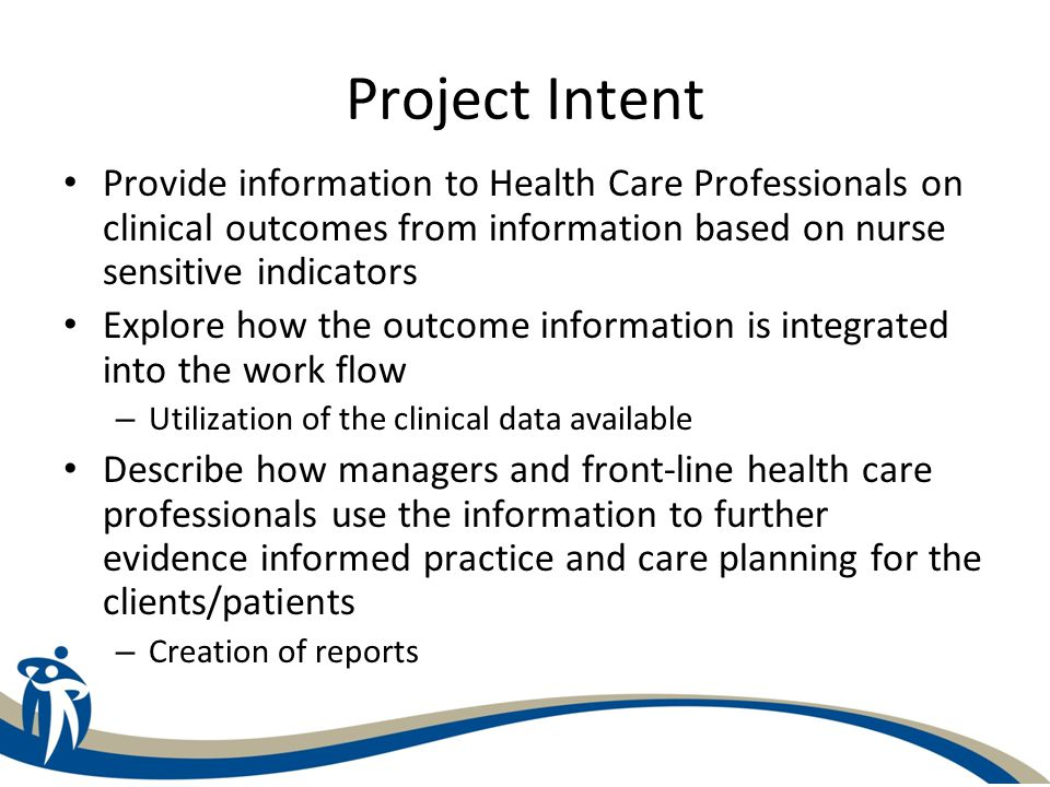 Project Intent Provide information to Health Care Professionals on clinical outcomes from information based on nurse sensitive indicators.