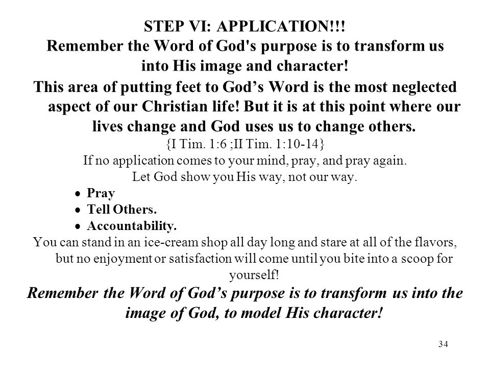 STEP VI: APPLICATION!!! Remember the Word of God s purpose is to transform us into His image and character!