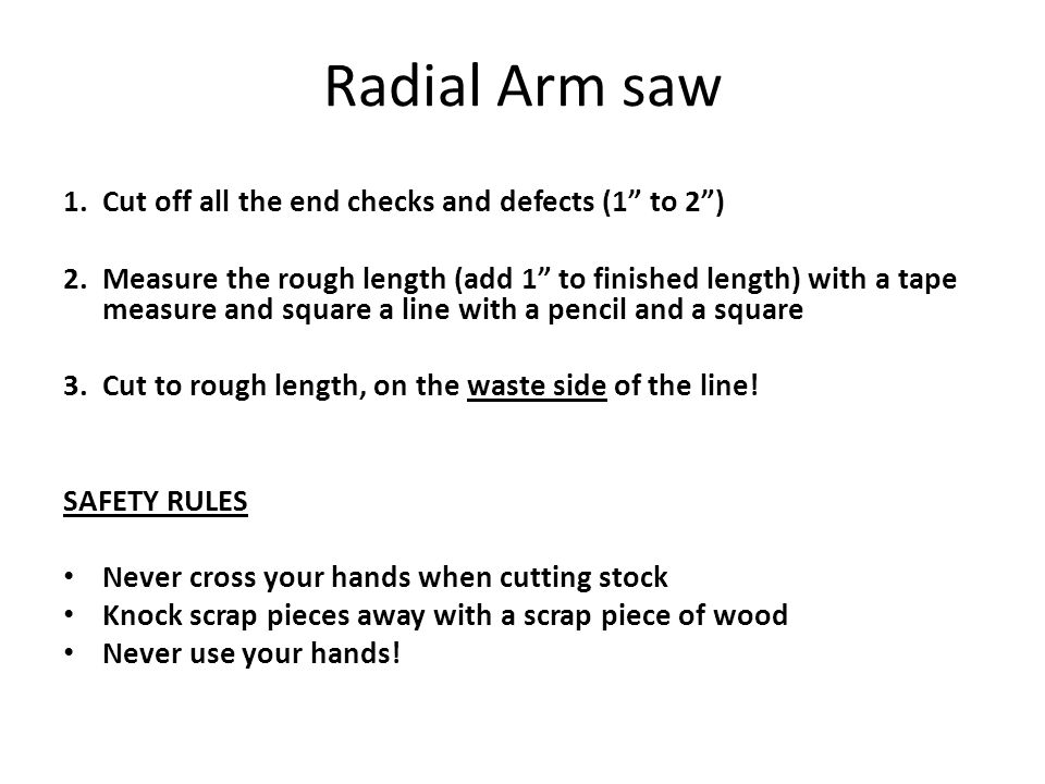 Radial Arm saw 1. Cut off all the end checks and defects (1 to 2 )