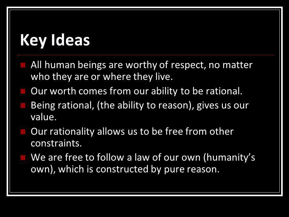 Key Ideas All human beings are worthy of respect, no matter who they are or where they live. Our worth comes from our ability to be rational.