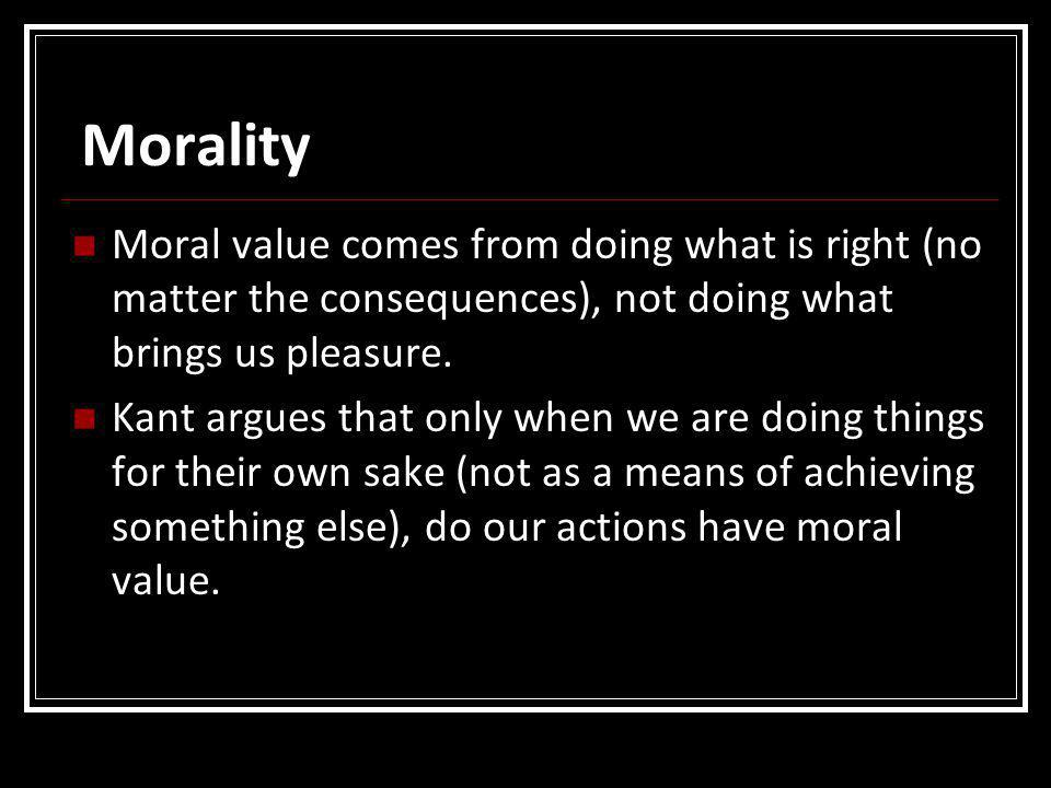 Morality Moral value comes from doing what is right (no matter the consequences), not doing what brings us pleasure.