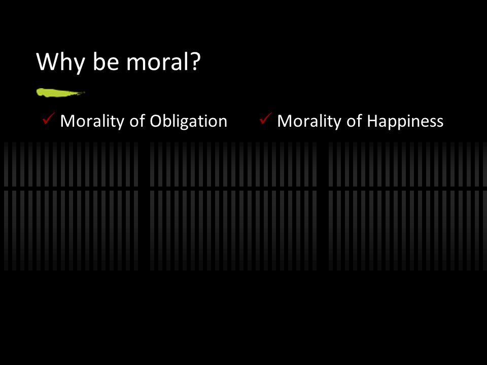 Why be moral Morality of Obligation Morality of Happiness