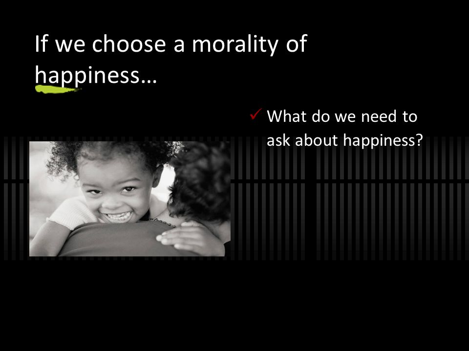 If we choose a morality of happiness…