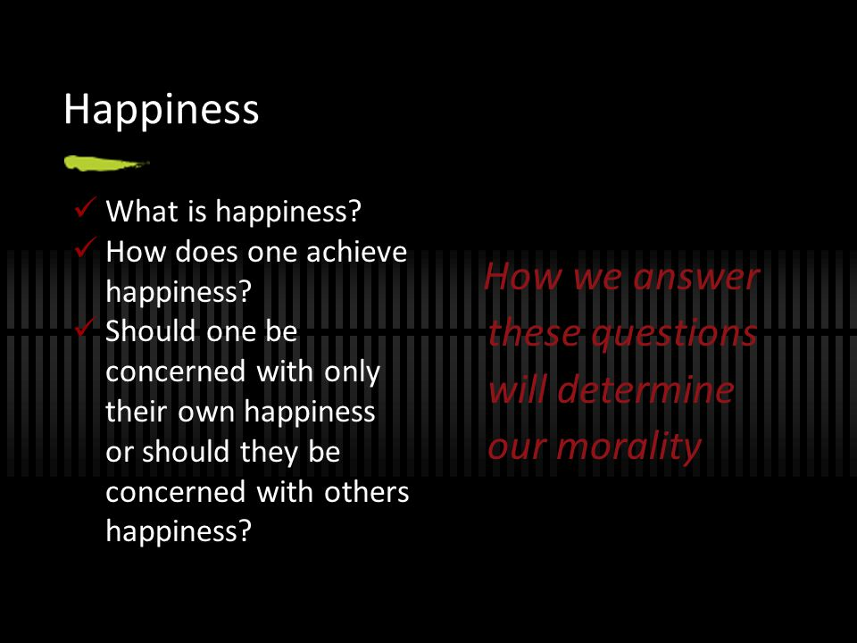 Happiness How we answer these questions will determine our morality