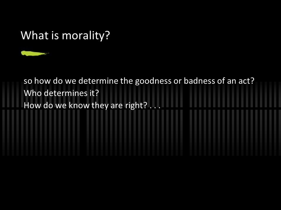 What is morality. so how do we determine the goodness or badness of an act.