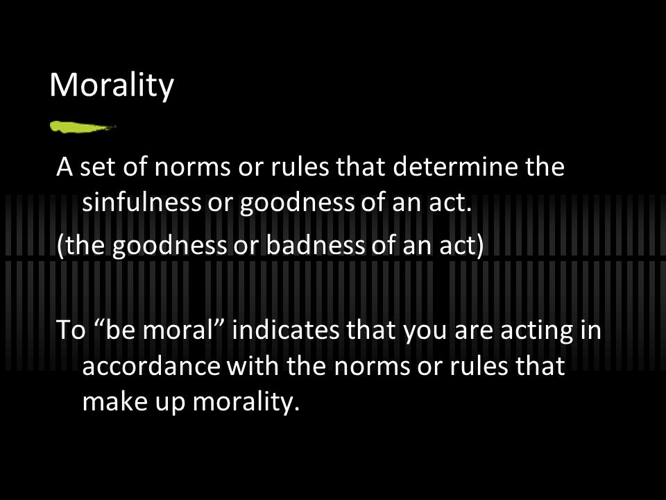 Morality A set of norms or rules that determine the sinfulness or goodness of an act. (the goodness or badness of an act)