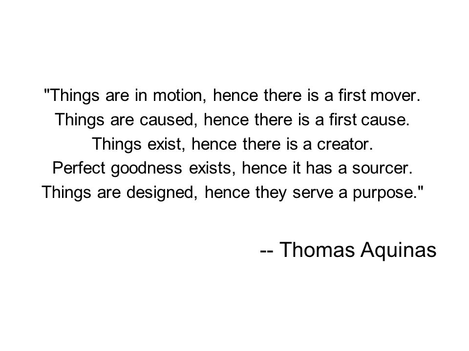-- Thomas Aquinas Things are in motion, hence there is a first mover.