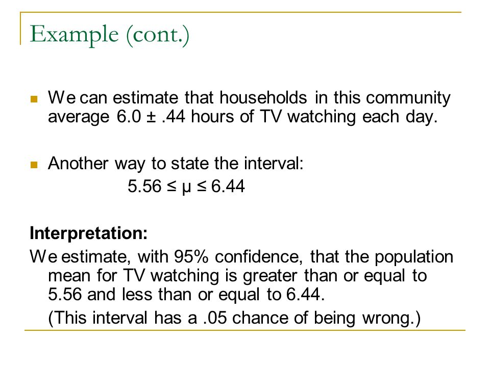 Example (cont.) We can estimate that households in this community average 6.0 ± .44 hours of TV watching each day.