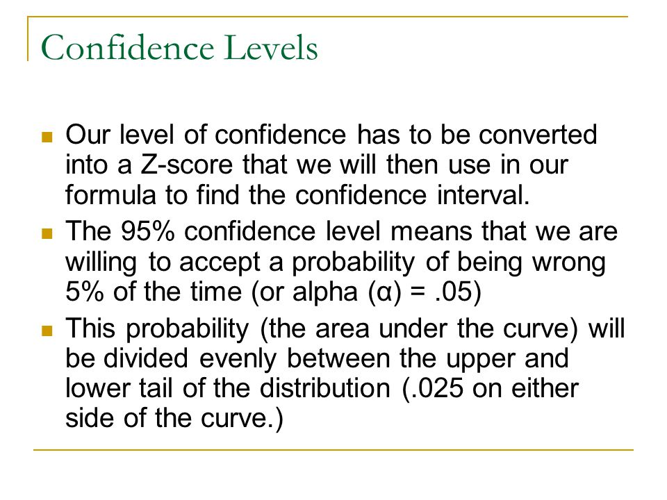Confidence Levels Our level of confidence has to be converted into a Z-score that we will then use in our formula to find the confidence interval.