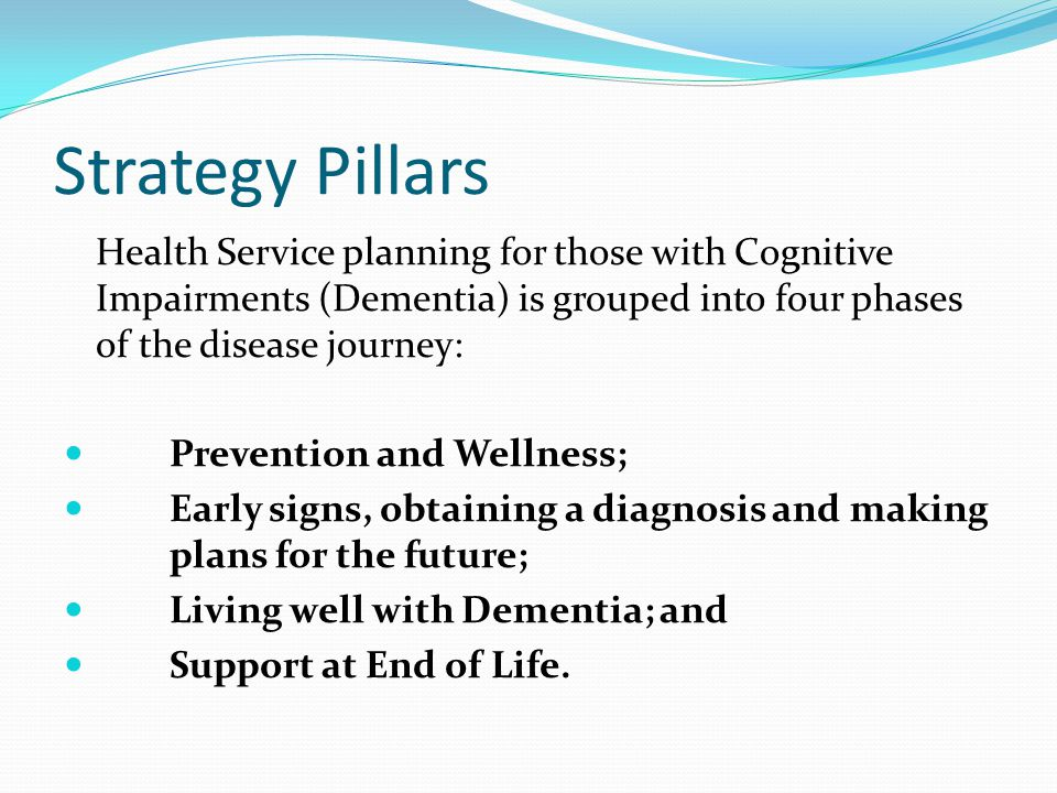 Strategy Pillars Health Service planning for those with Cognitive Impairments (Dementia) is grouped into four phases of the disease journey: