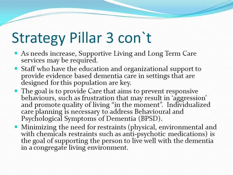 Strategy Pillar 3 con`t As needs increase, Supportive Living and Long Term Care services may be required.