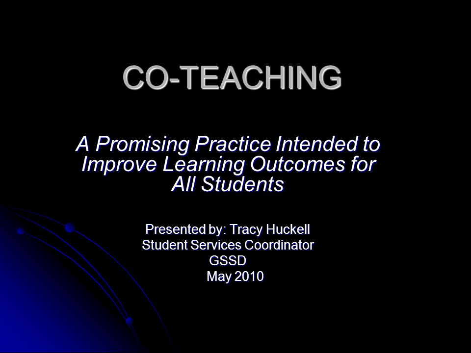 CO-TEACHING A Promising Practice Intended to Improve Learning Outcomes for All Students. Presented by: Tracy Huckell.
