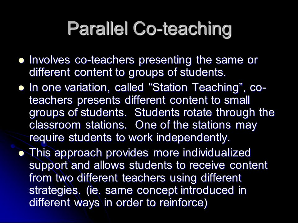 Parallel Co-teaching Involves co-teachers presenting the same or different content to groups of students.