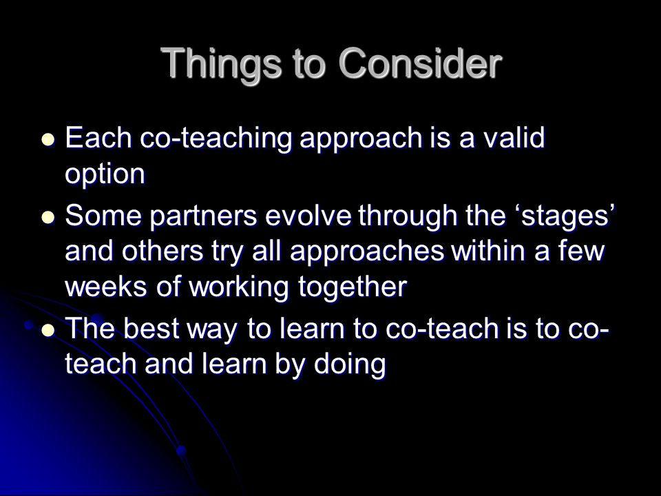 Things to Consider Each co-teaching approach is a valid option