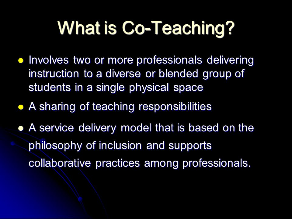 What is Co-Teaching Involves two or more professionals delivering instruction to a diverse or blended group of students in a single physical space.