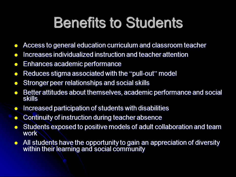 Benefits to Students Access to general education curriculum and classroom teacher. Increases individualized instruction and teacher attention.