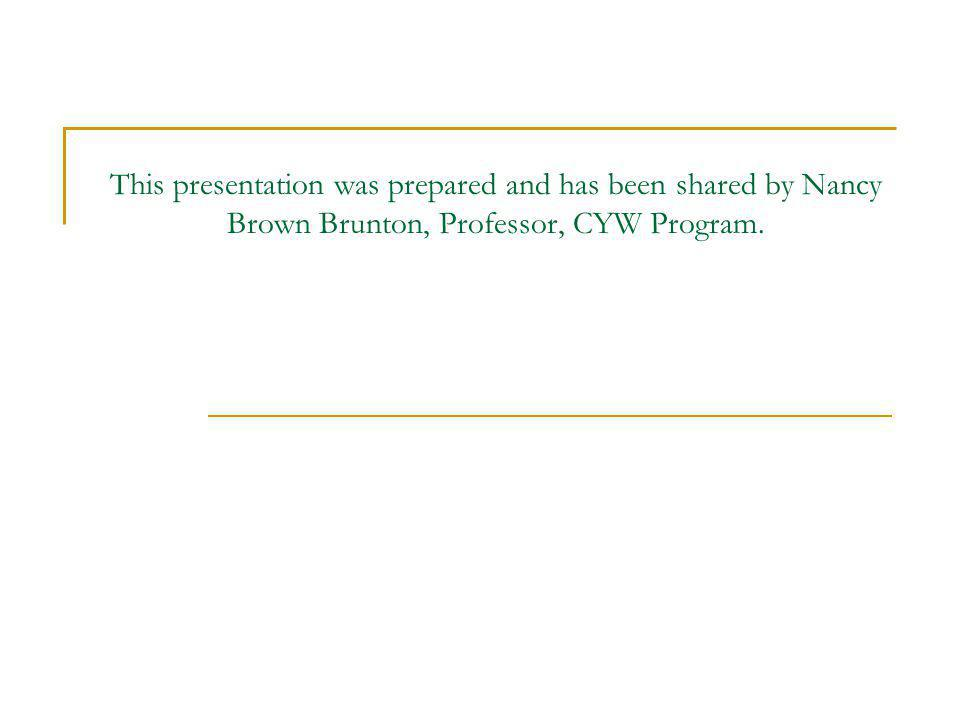 This presentation was prepared and has been shared by Nancy Brown Brunton, Professor, CYW Program.