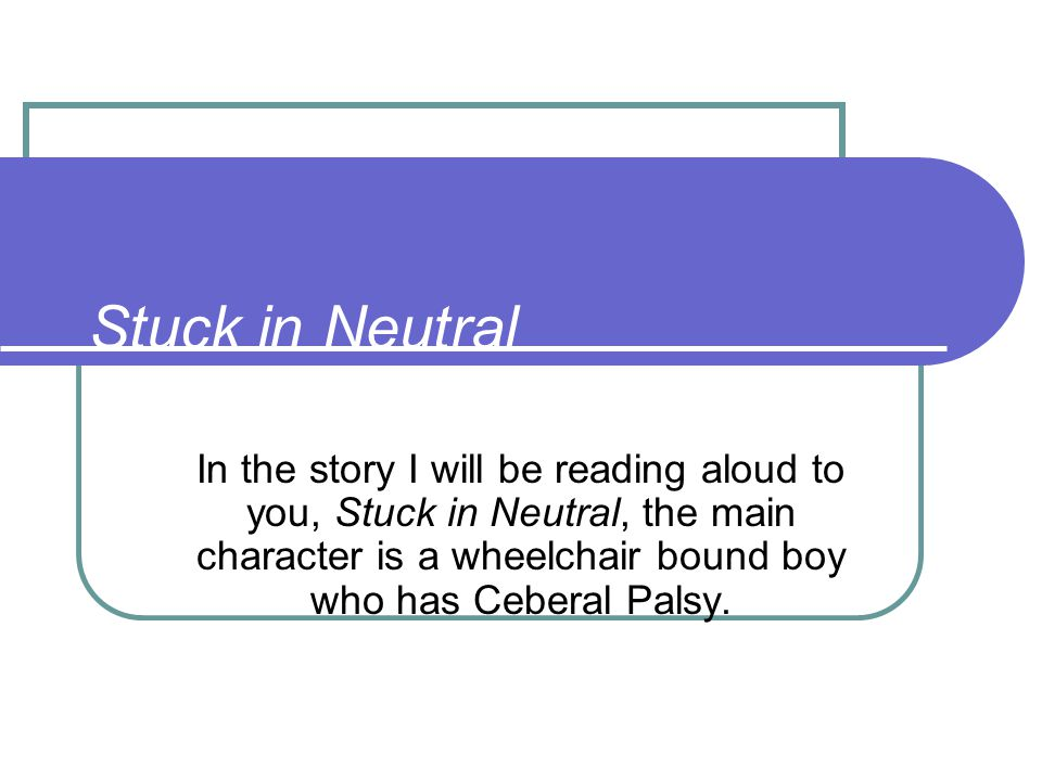 Stuck in Neutral In the story I will be reading aloud to you, Stuck in Neutral, the main character is a wheelchair bound boy who has Ceberal Palsy.