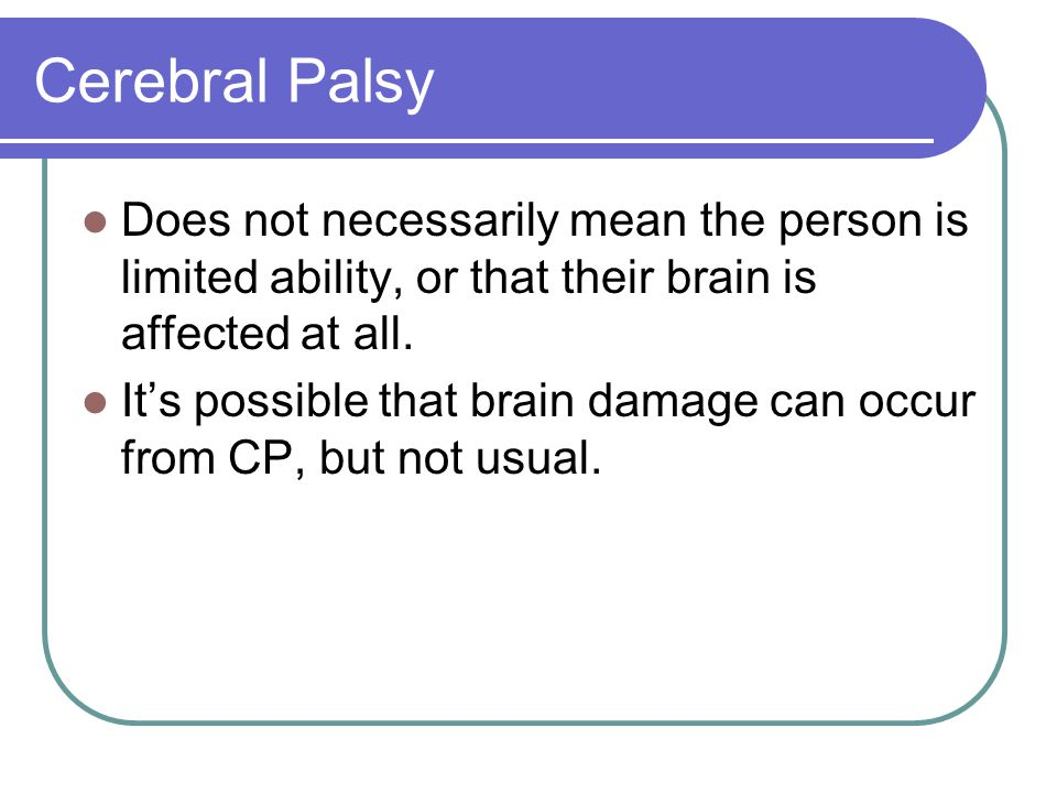 Cerebral Palsy Does not necessarily mean the person is limited ability, or that their brain is affected at all.