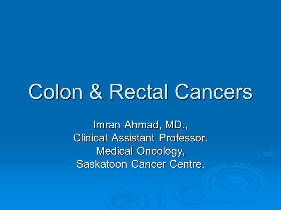 Colon & Rectal Cancers Imran Ahmad, MD., Clinical Assistant Professor.