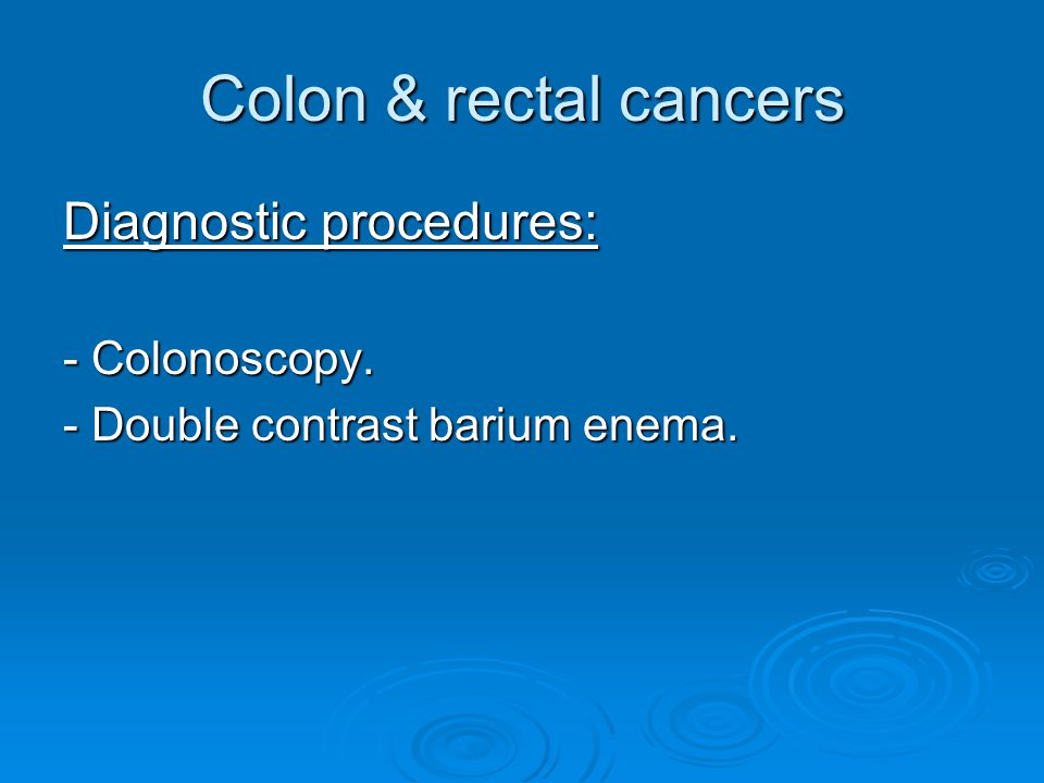 Colon & rectal cancers Diagnostic procedures: - Colonoscopy.