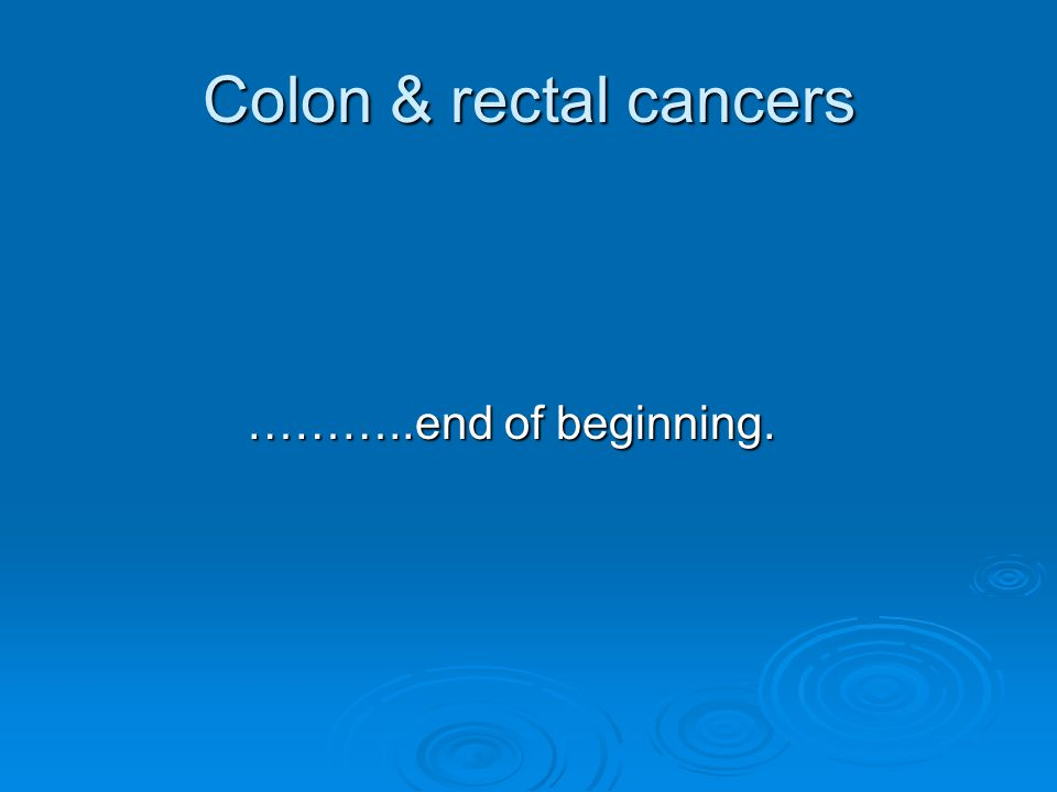 Colon & rectal cancers ………..end of beginning.