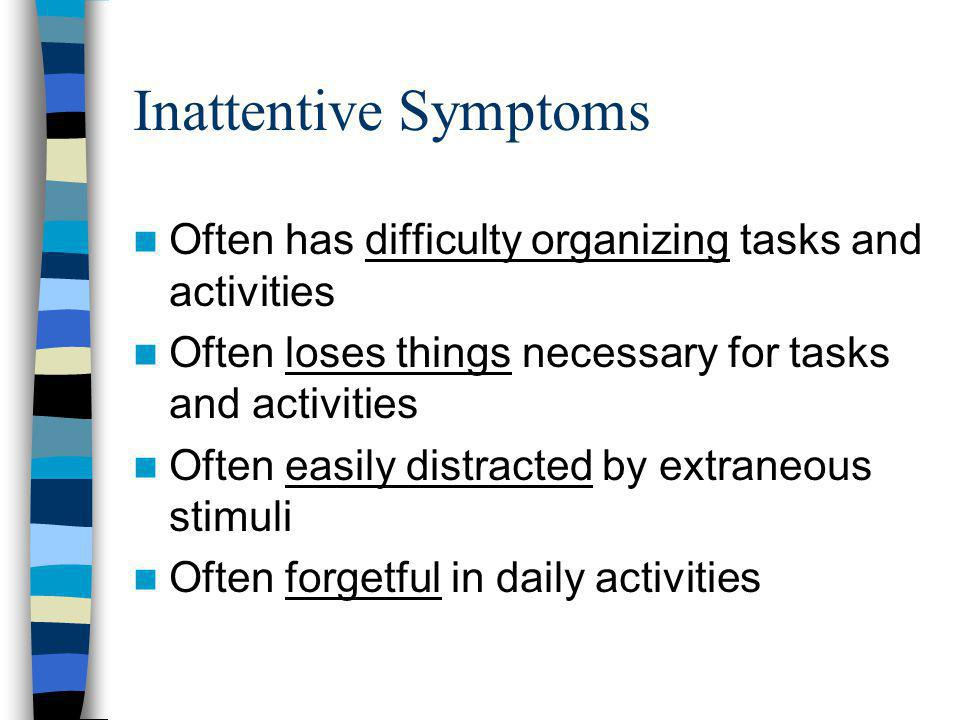 Inattentive Symptoms Often has difficulty organizing tasks and activities. Often loses things necessary for tasks and activities.