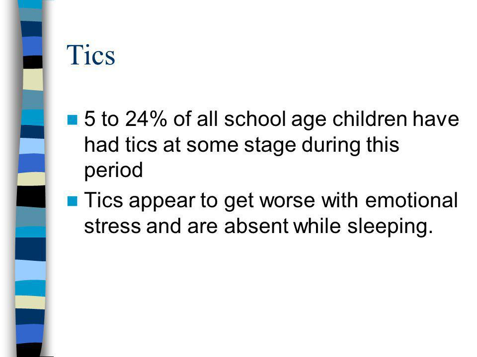 Tics 5 to 24% of all school age children have had tics at some stage during this period.