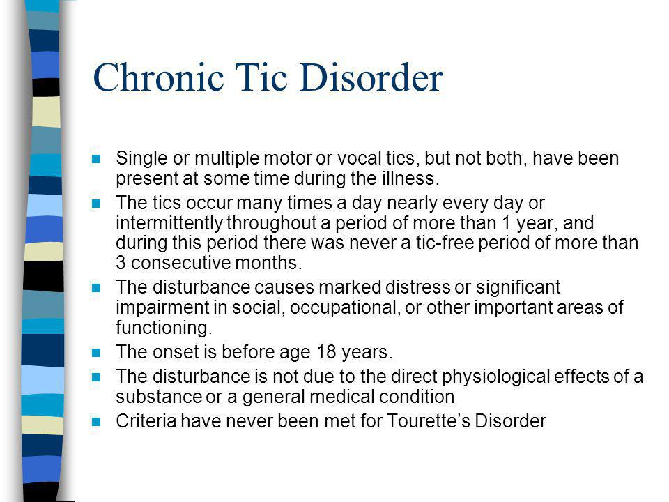 Chronic Tic Disorder Single or multiple motor or vocal tics, but not both, have been present at some time during the illness.