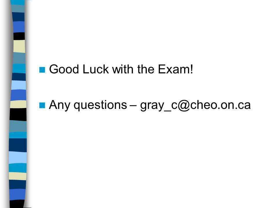 Good Luck with the Exam! Any questions – gray_c@cheo.on.ca