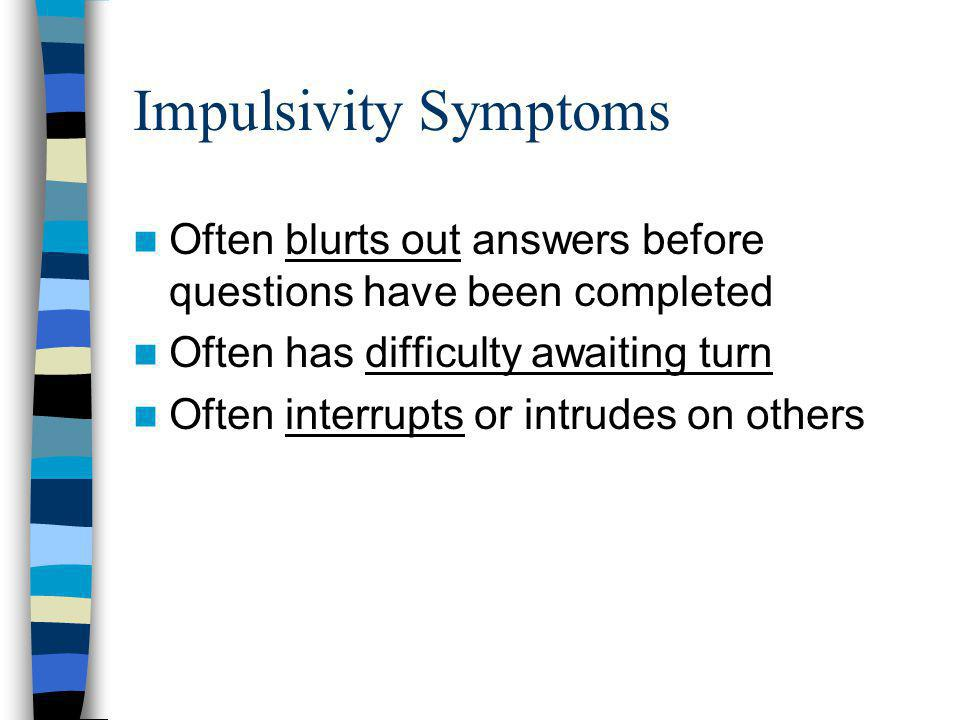Impulsivity Symptoms Often blurts out answers before questions have been completed. Often has difficulty awaiting turn.